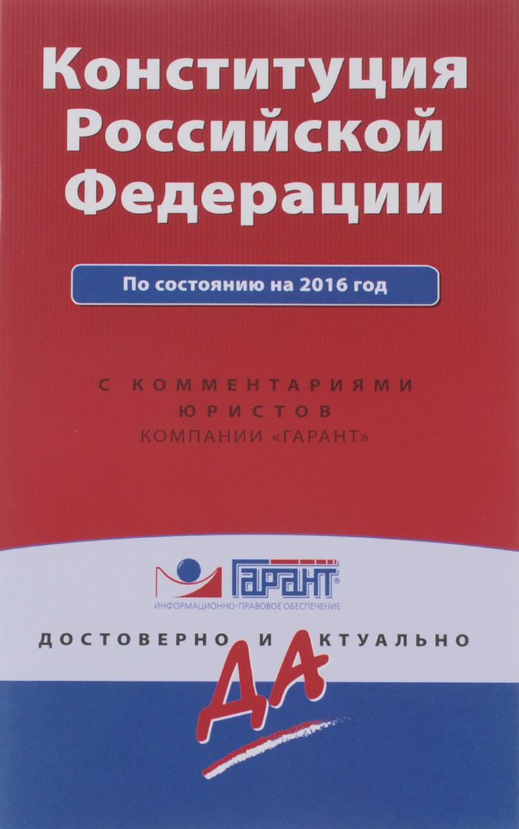 Конституция Российской Федерации по состоянию на 2016 год с комментариями юристов ( 978-5-699-86468-3 )