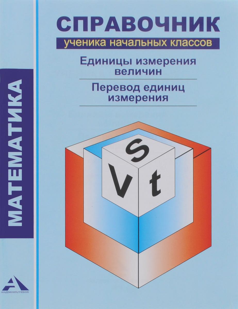 Математика. Справочник ученика начальных классов. Единицы измерения величин. Перевод единиц измерения