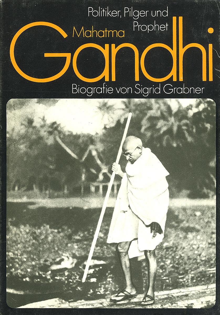 Mahatma Gandhi: Politiker, Pilger und Prophet: Biografie