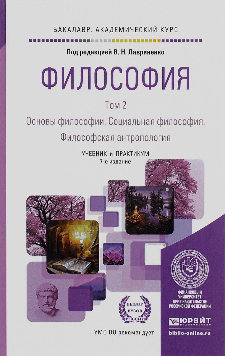 Философия. В 2 томах. Том 2. Основы философии. Социальная философия. Философская антропология. Учебник и практикум