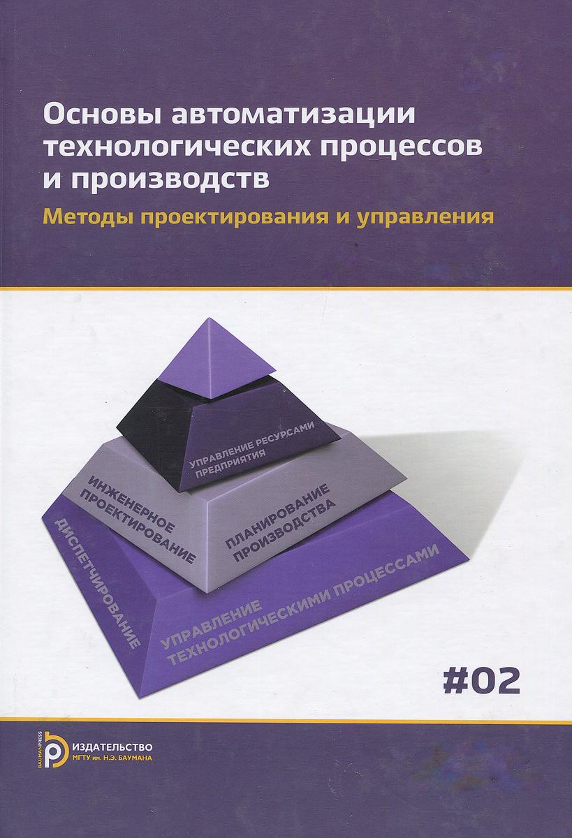 Основы автоматизации технологических процессов и производств. В 2 томах. Том 2. Методы проектирования и управления. Учебное пособие