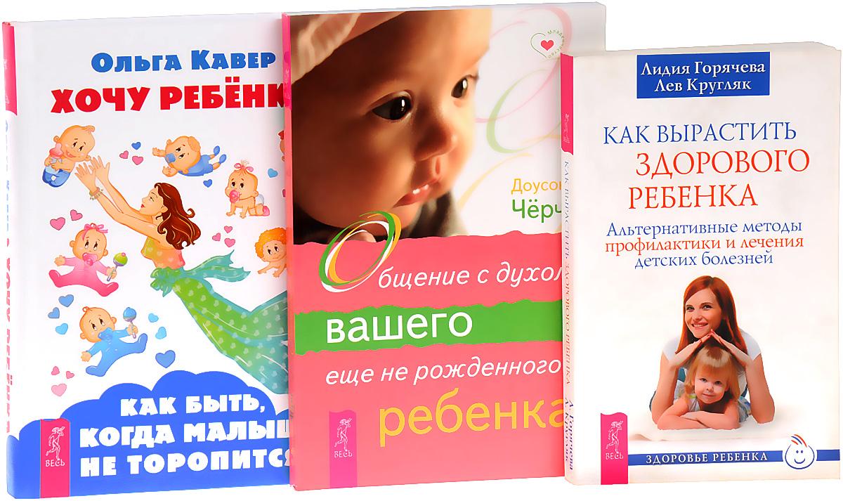 Хочу ребенка. Общение с духом вашего еще не рожденного ребенка. Как вырастить здорового ребенка (комплект из 3 книг)