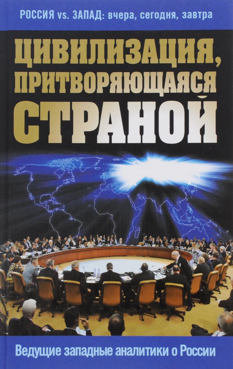Цивилизация, притворяющаяся страной. Ведущие западные аналитики о России ( 978-5-699-84928-4 )