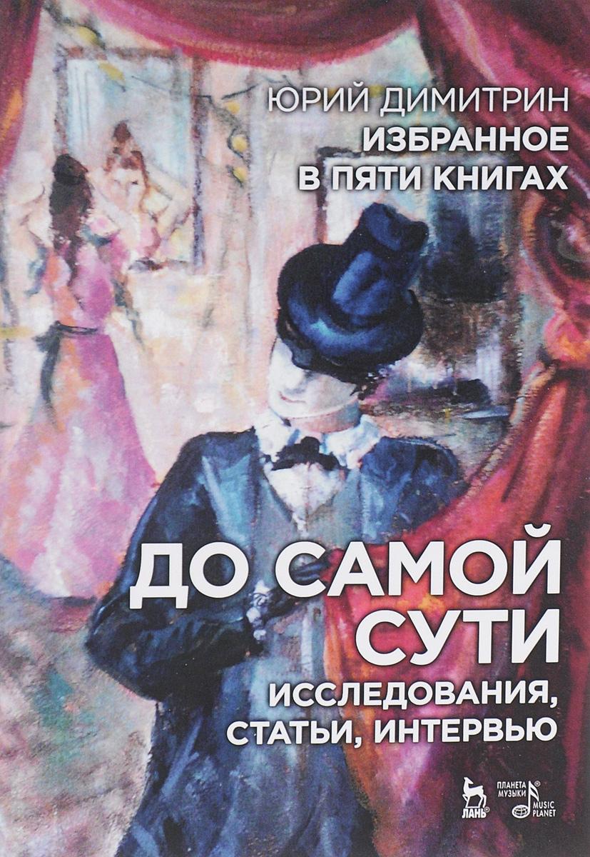 Юрий Димитрин. Избранное в 5 книгах. До самой сути. Исследования, статьи, интервью