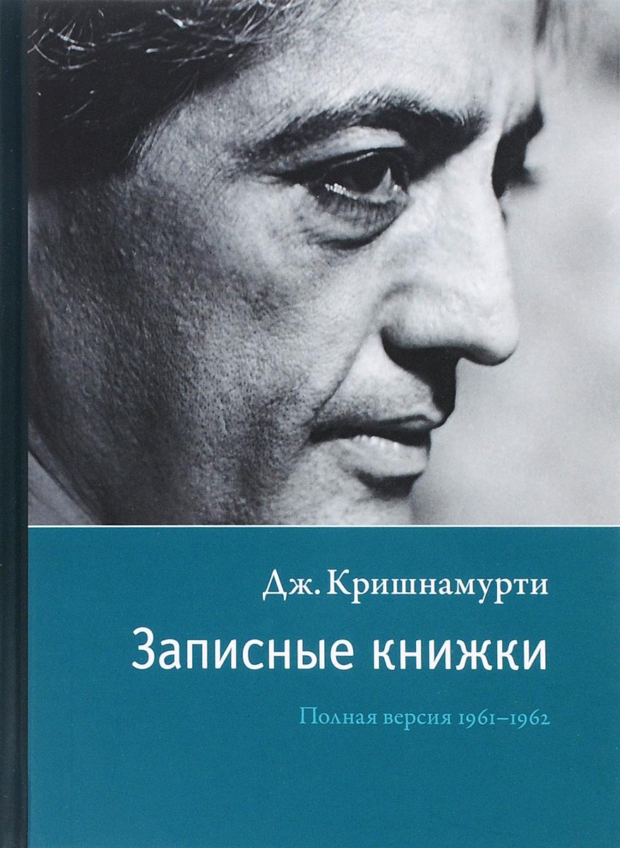 Записные книжки. Полная версия 1961–1962 гг. Кришнамурти Дж.