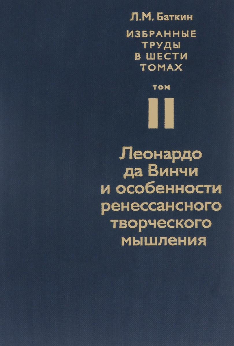 Л. М. Баткин. Собрание избранных работ в 6 томах. Том 2. Леонардо да Винчи и особенности ренессансного творческого мышления