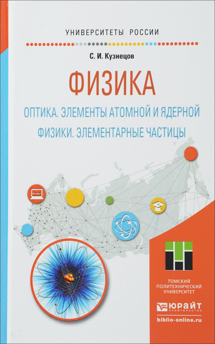 Физика. Оптика. Элементы атомной и ядерной физики. Элементарные частицы. Учебное пособие