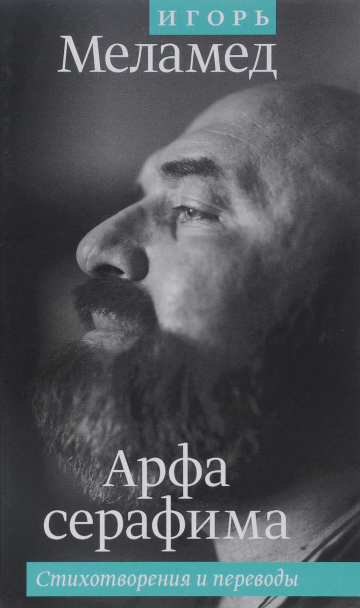 Игорь Меламед Арфа серафима. Стихотворения и переводы  хорошо быть живым стихотворения и переводы