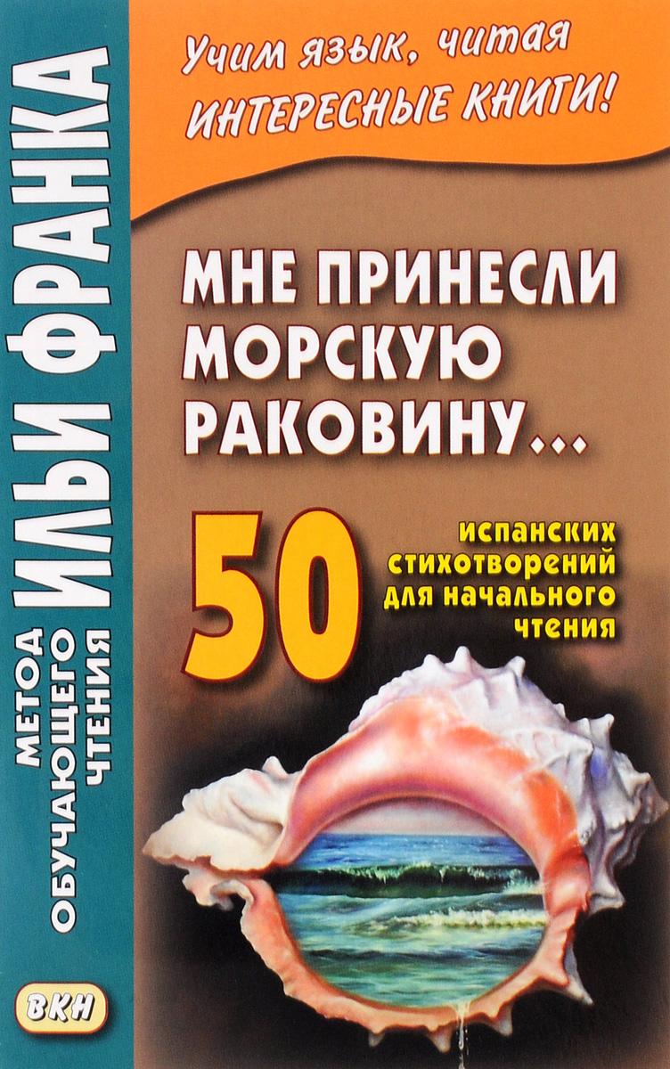 Мне принесли морскую раковину… 50 испанских стихотворений для начального чтения / Me han traido una caracola…