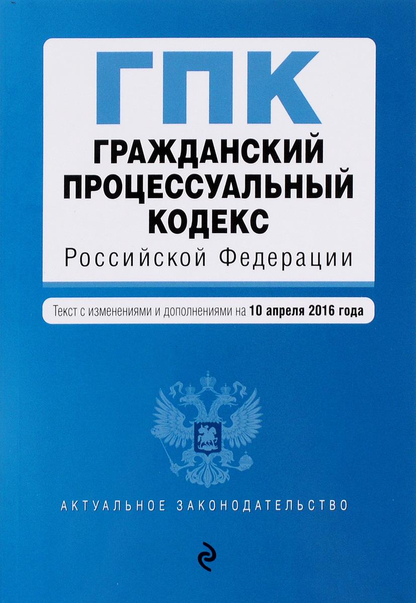 Гражданский процессуальный кодекс Российской Федерации. Текст с изменениями и дополнениями на 10 апреля 2016 года ( 978-5-699-84758-7 )