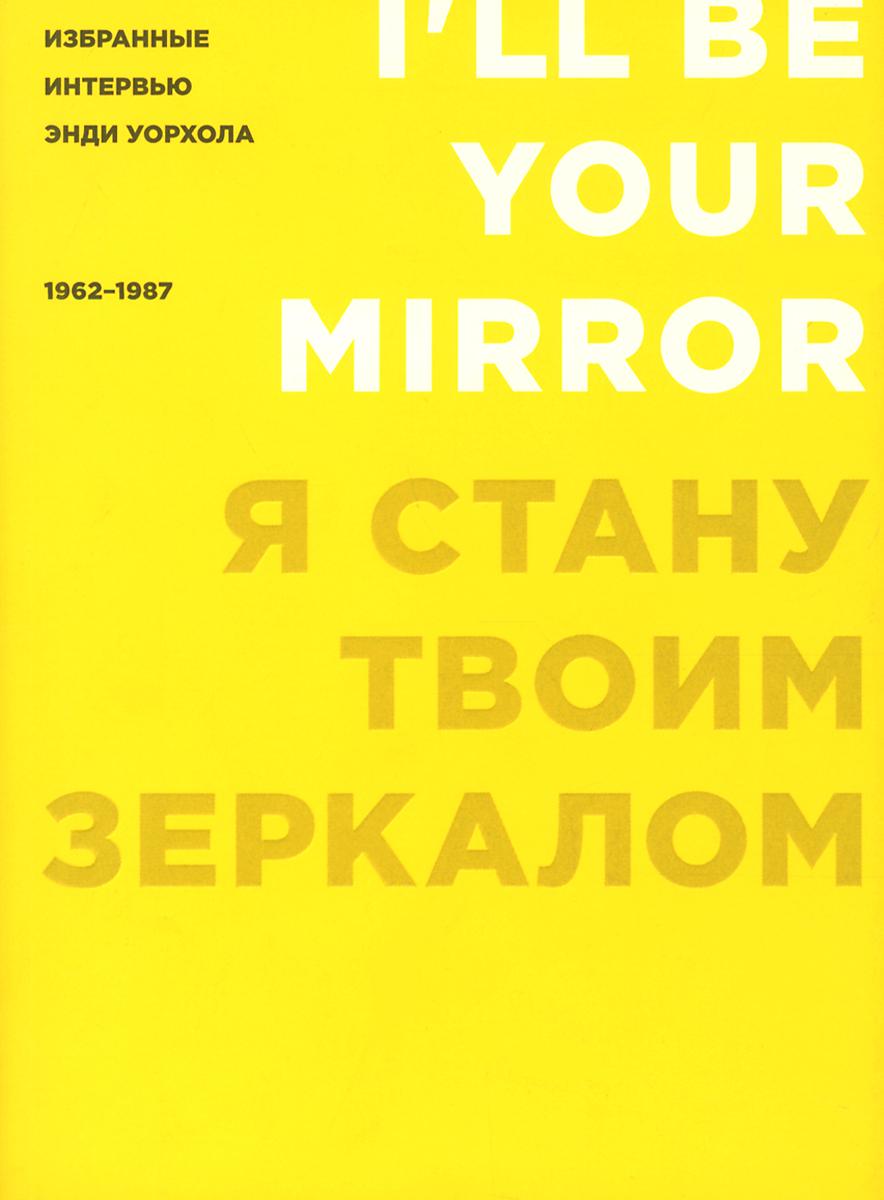 Я стану твоим зеркалом. Избранные интервью Энди Уорхола. 1962-1987
