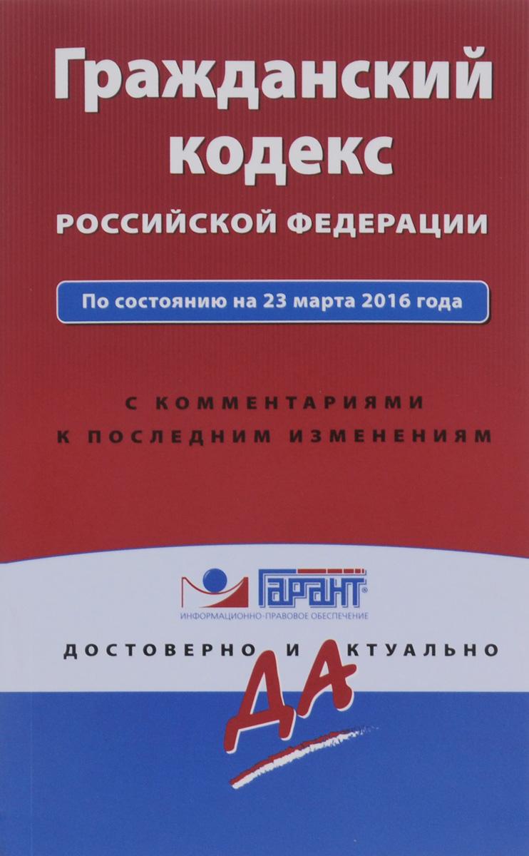 Гражданский кодекс РФ по состоянию на 23 марта 2016 года с комментариями к последним изменениям ( 978-5-699-87383-8 )