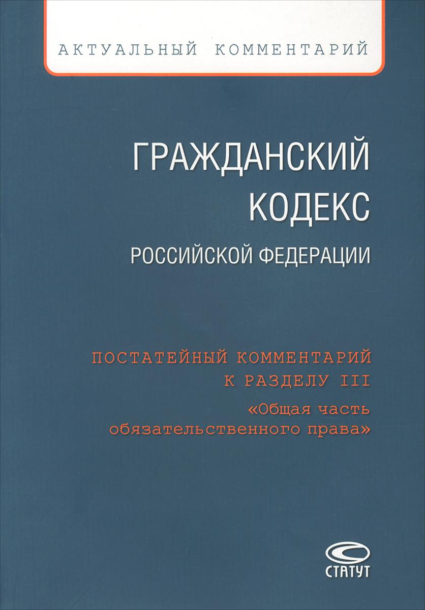 Гражданский Кодекс Российской Федерации. Постатейный комментарий к разделу 3 «Общая часть обязательственного права»