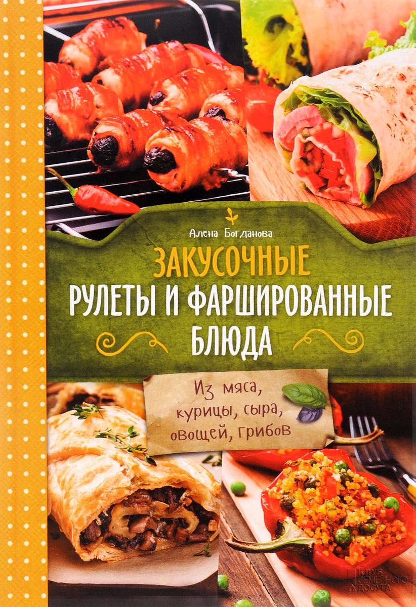 Алёна Богданова Закусочные рулеты и фаршированные блюда. Из мяса, курицы, сыра, овощей, грибов