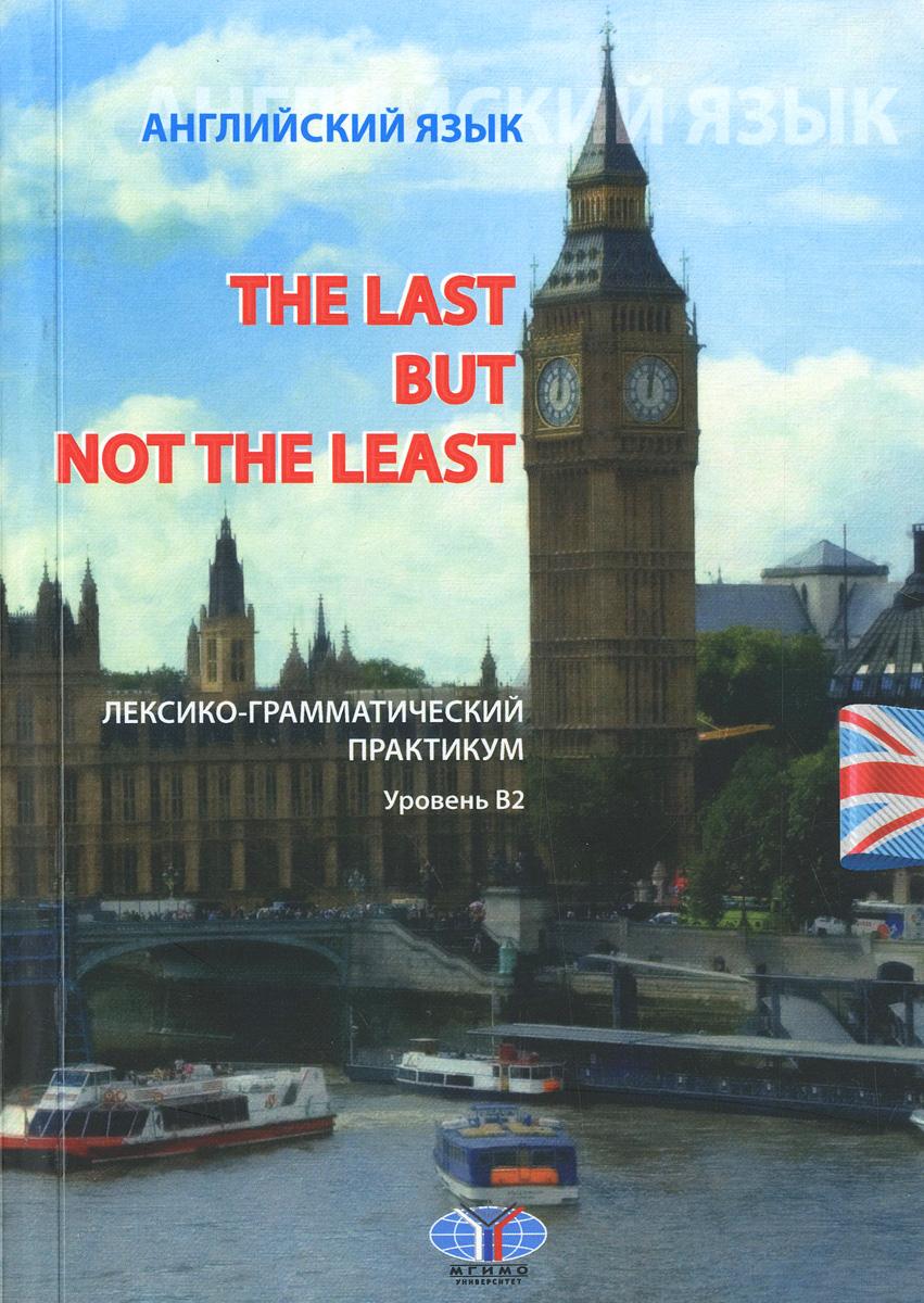 The Last But Not The Least: Английский язык. Лексико-грамматический практикум. Уровень В 2