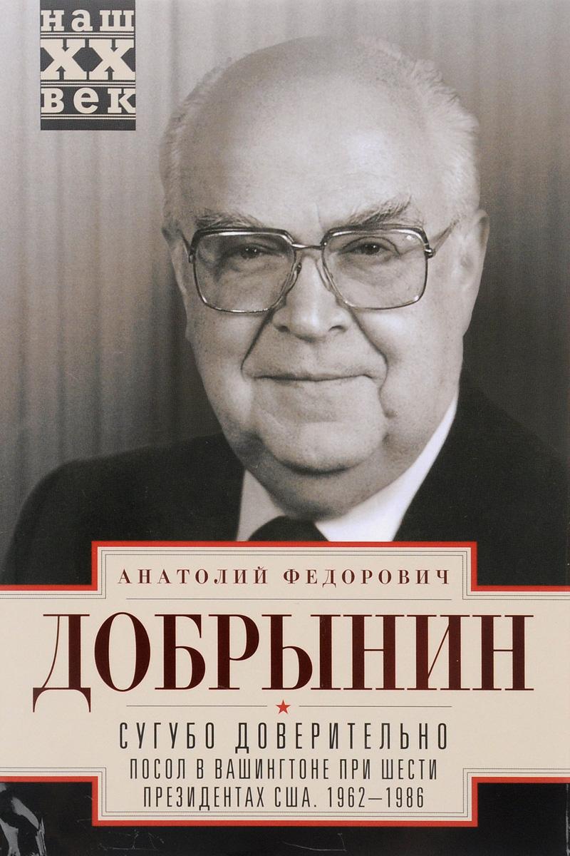 Сугубо доверительно. Посол в Вашингтоне при шести президентах США. 1962-1986 гг