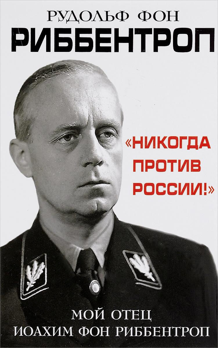 Никогда против России! Мой отец Иоахим фон Риббентроп