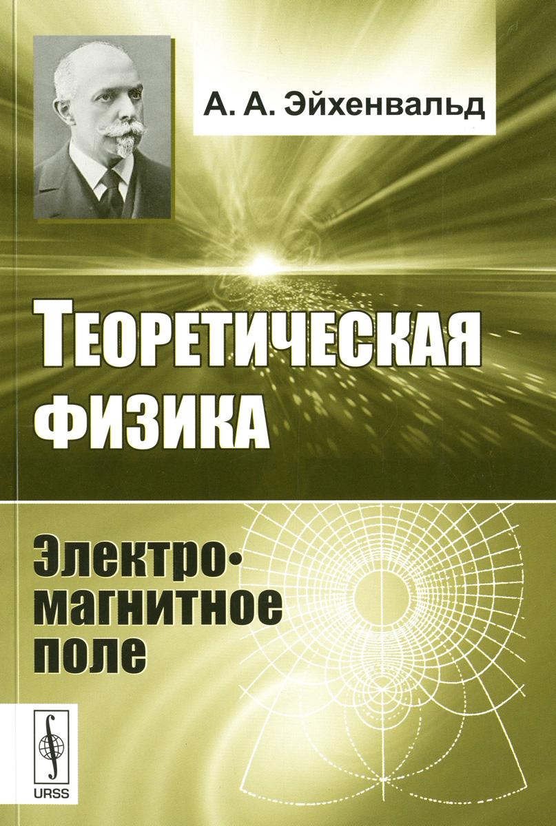 А. А. Эйхенвальд Теоретическая физика. Электромагнитное поле м а василенко магнитотерапия исцеление магнитным полем