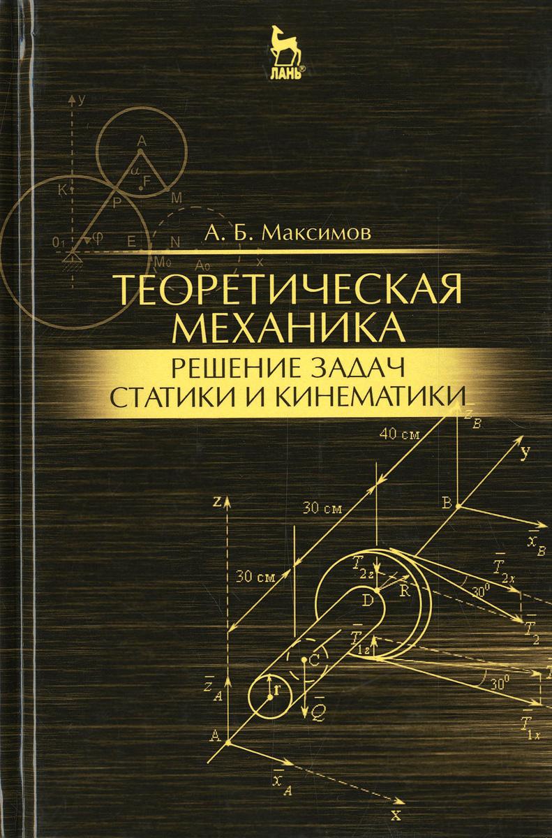Теоретическая механика. Решение задач статики и кинематики. Учебное пособие