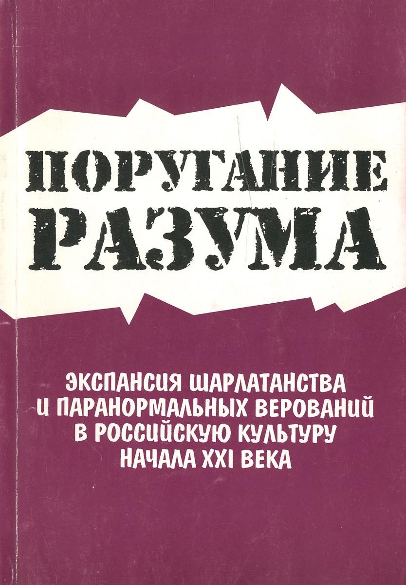 Поругание разума. Экспансия шарлатанства и паранормальных верований в российскую культуру XXI века