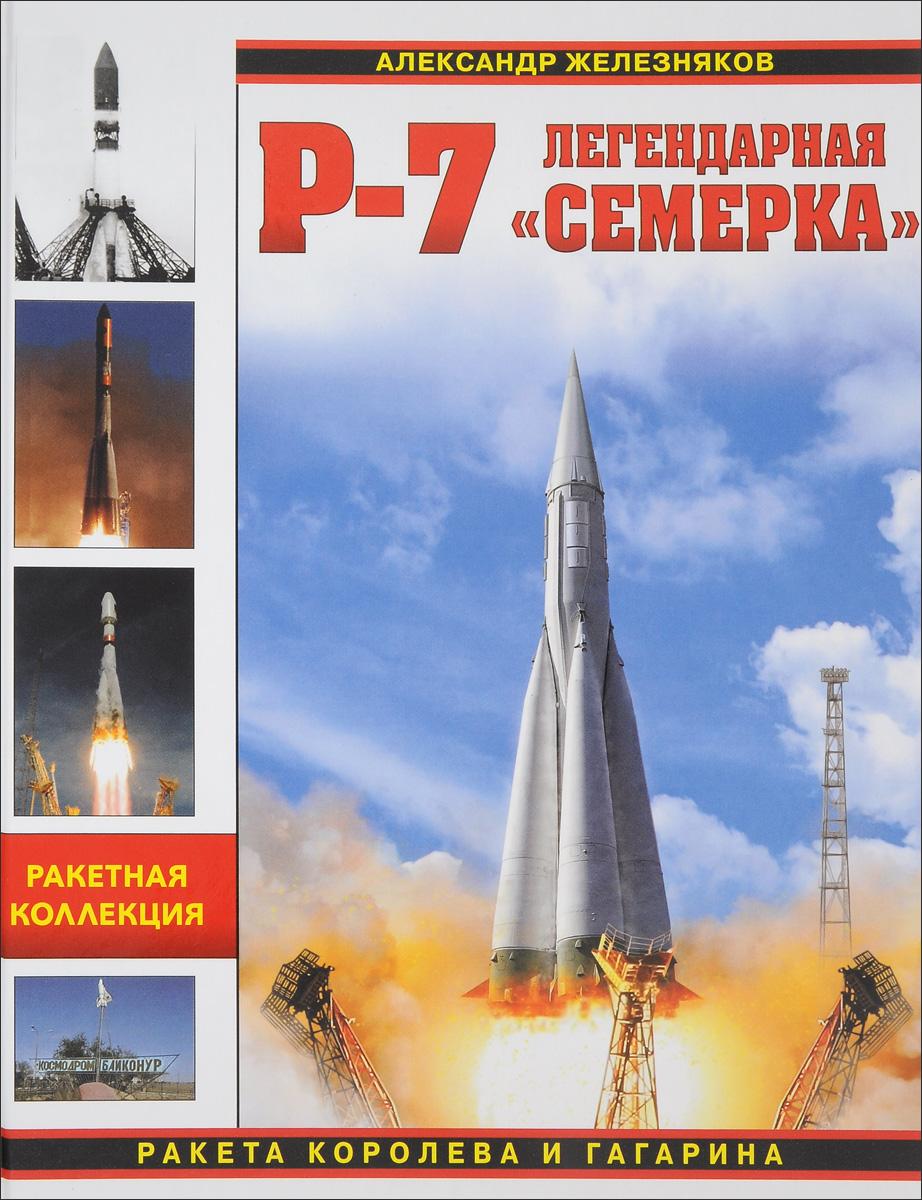 Александр Железняков Р-7. Легендарная семерка. Ракета Королева и Гагарина