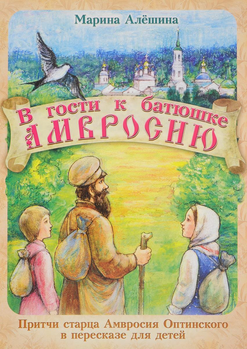 В гости к батюшке Амвросию. Притчи старца Амвросия Оптинского в пересказе для детей