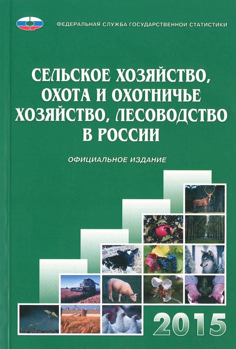 Сельское хозяйство, охота и охотничье хозяйство, лесоводство в России. 2015