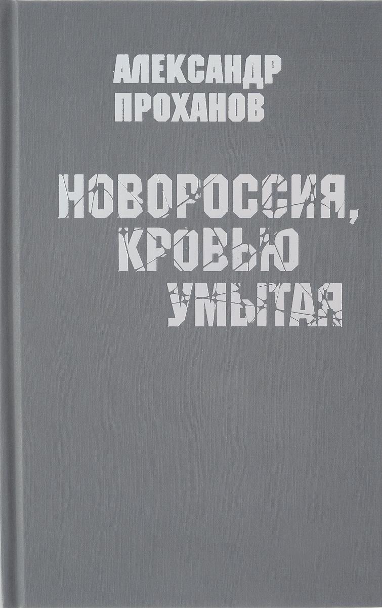 Александр Проханов Новороссия, кровью умытая