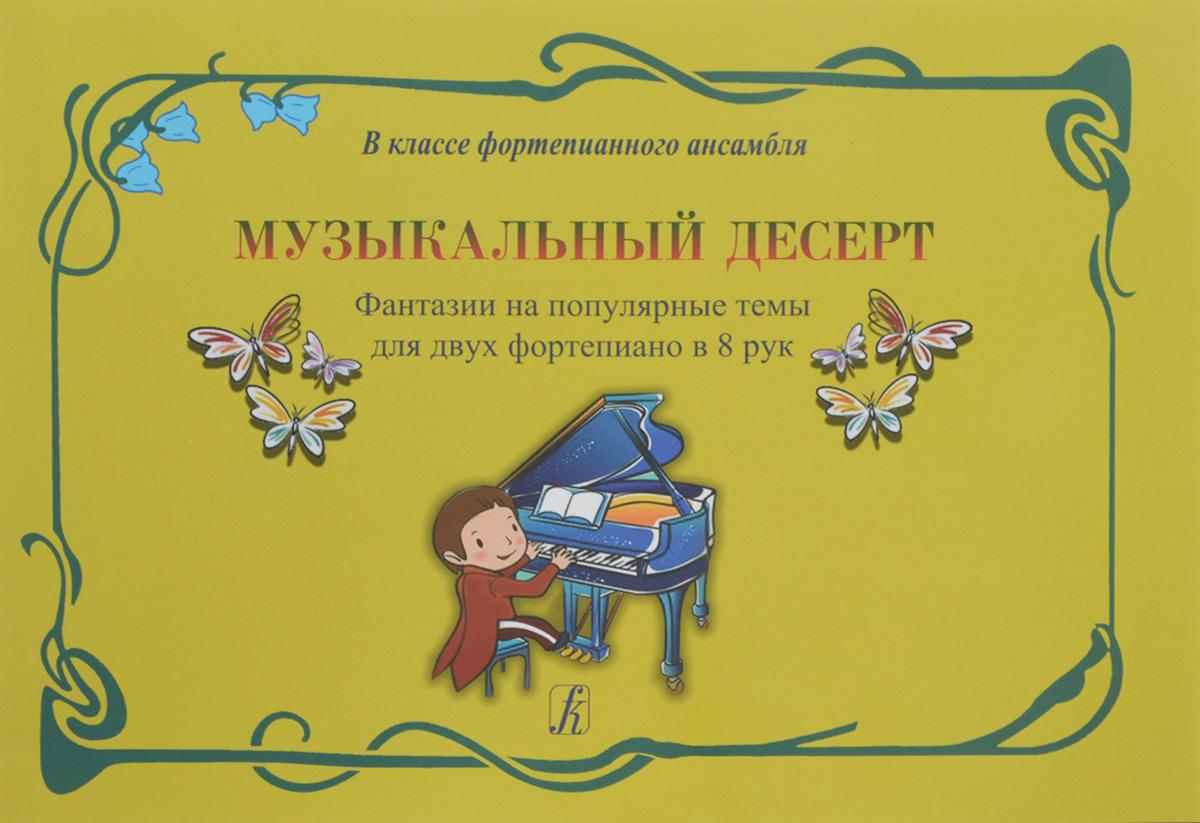 Музыкальный десерт. Фантазии на популярные темы для двух фортепиано в 8 рук
