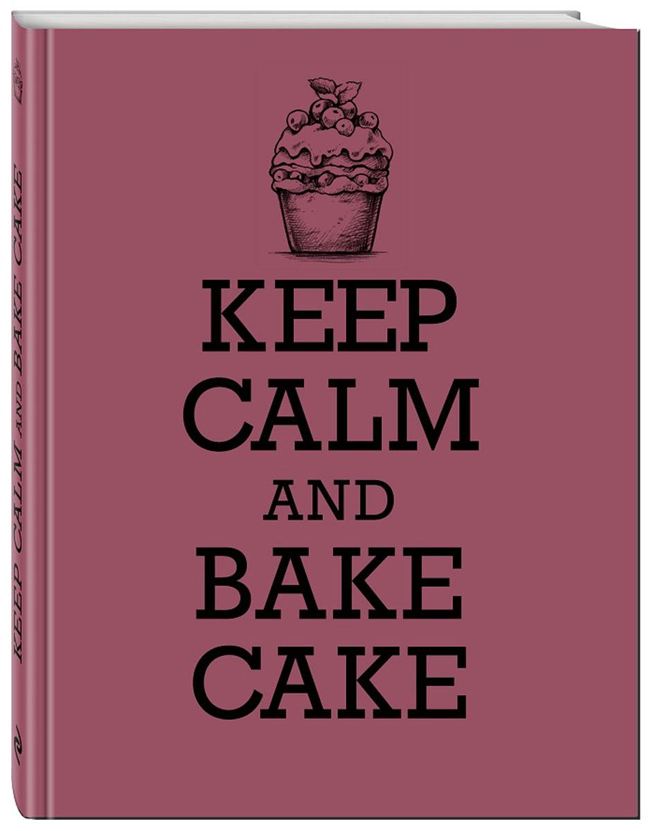 Keep Calm and Bake Cake. Книга для записи рецептов ( 978-5-699-87250-3 )