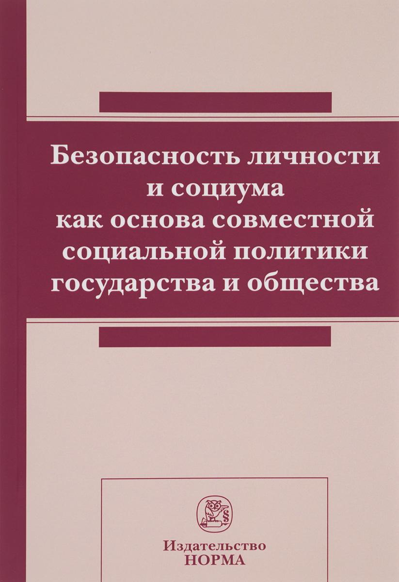 Безопасность личности и социума как основа совместной социальной политики государства и общества ( 978-5-91768-655-4 )
