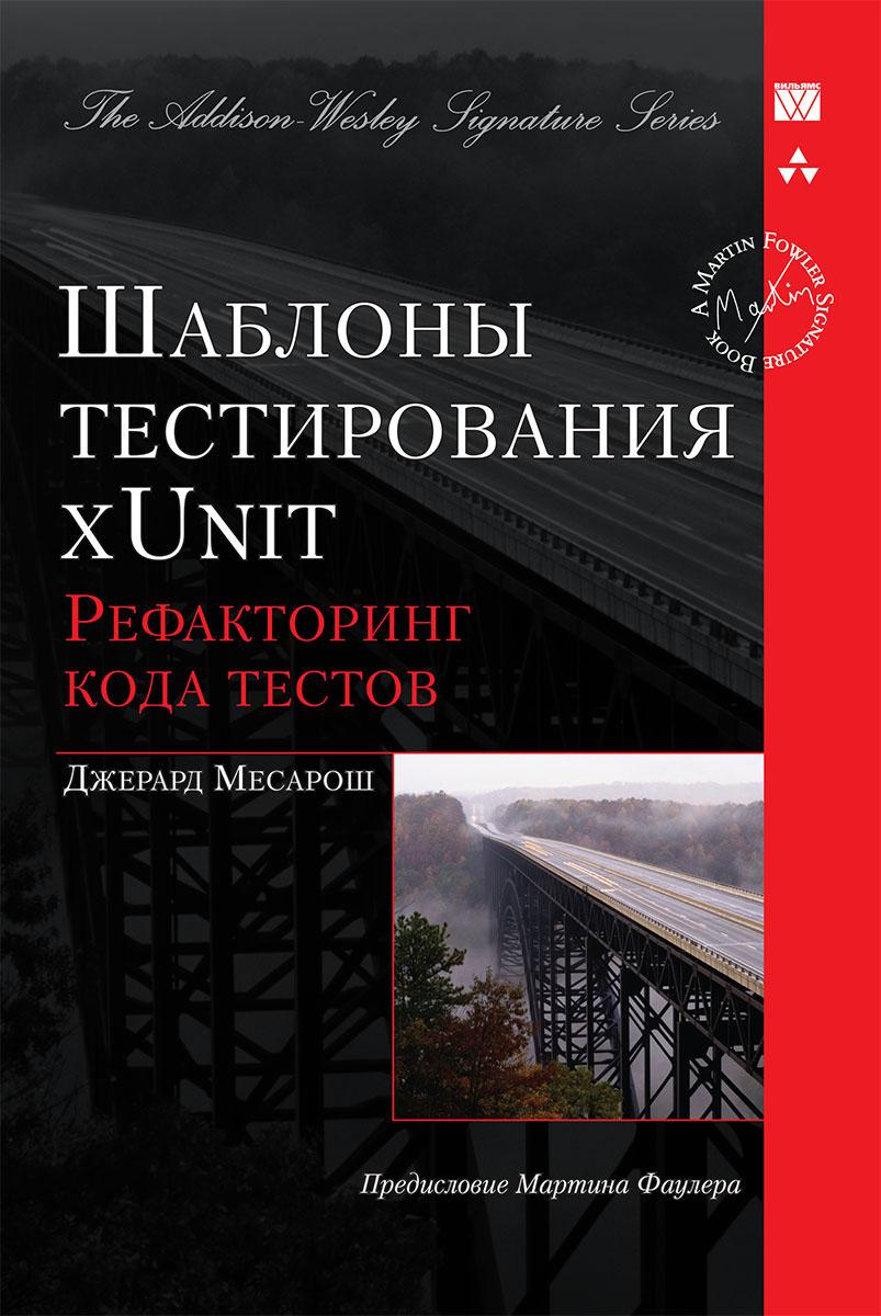 Шаблоны тестирования xUnit. Рефакторинг кода тестов ( 978-5-8459-1448-4, 978-0-13-149505-0 )