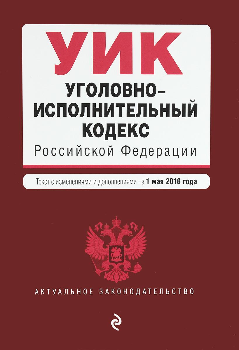 Уголовно-исполнительный кодекс Российской Федерации. Текст с изменениями и дополнениями на 1 мая 2016 года ( 978-5-699-87205-3 )