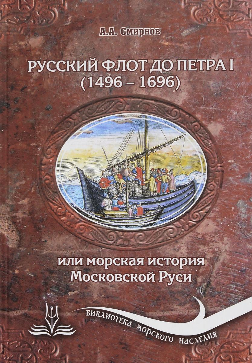 Русский флот до Петра I. 1496-1696 гг., или Морская история Московской Руси
