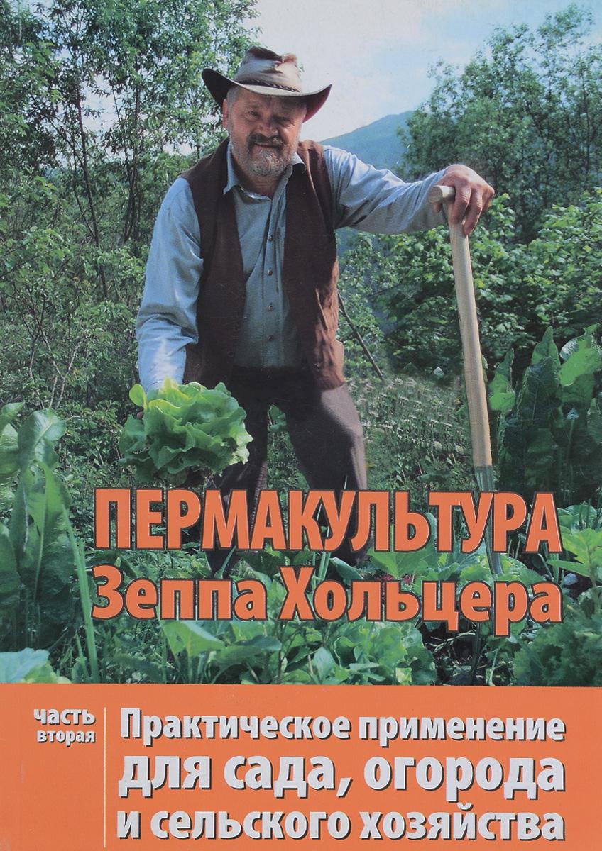 Пермакультура Зеппа Хольцера. Практическое применение для сада, огорода и сельского хозяйства. Часть 2