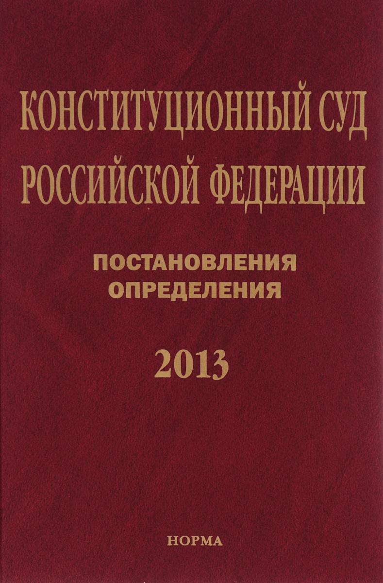 Конституционный Суд Российской Федерации. Постановления. Определения. 2013