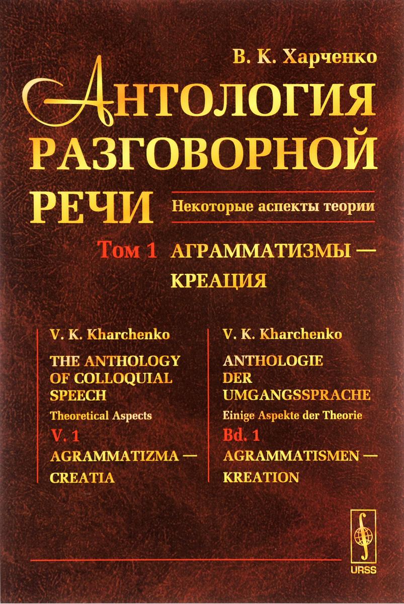Антология разговорной речи. Некоторые аспекты теории. В 5 томах. Том 1. Анрамматизмы - Креация