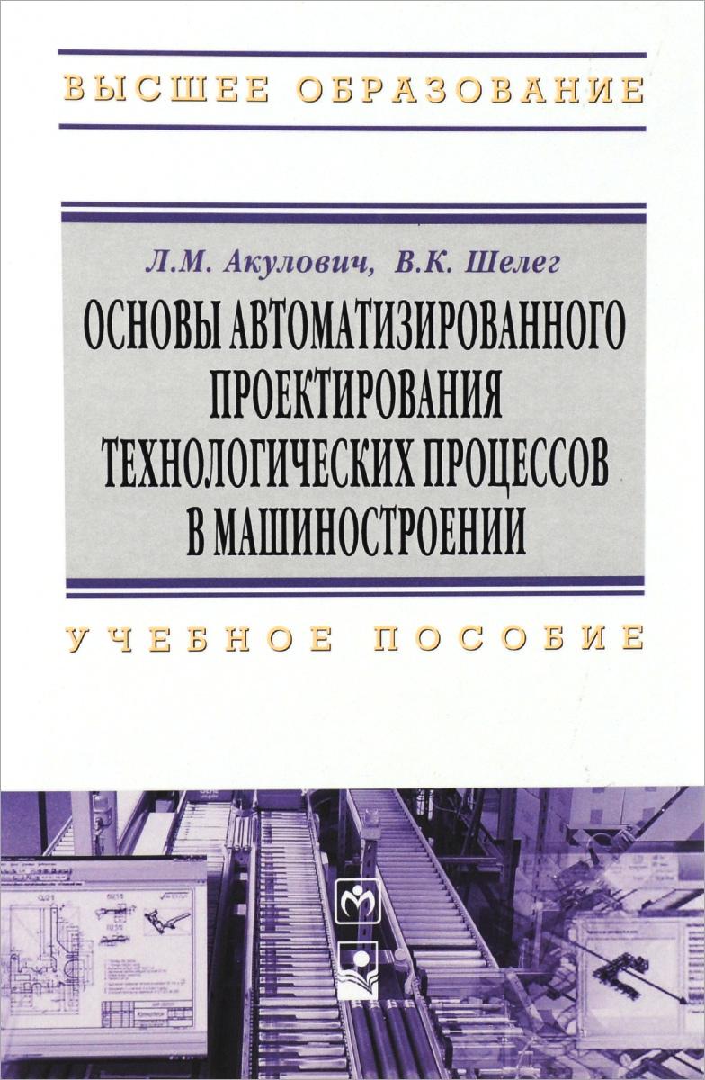 Основы автоматизированного проектирования технологических процессов в машиностроении. Учебное пособие