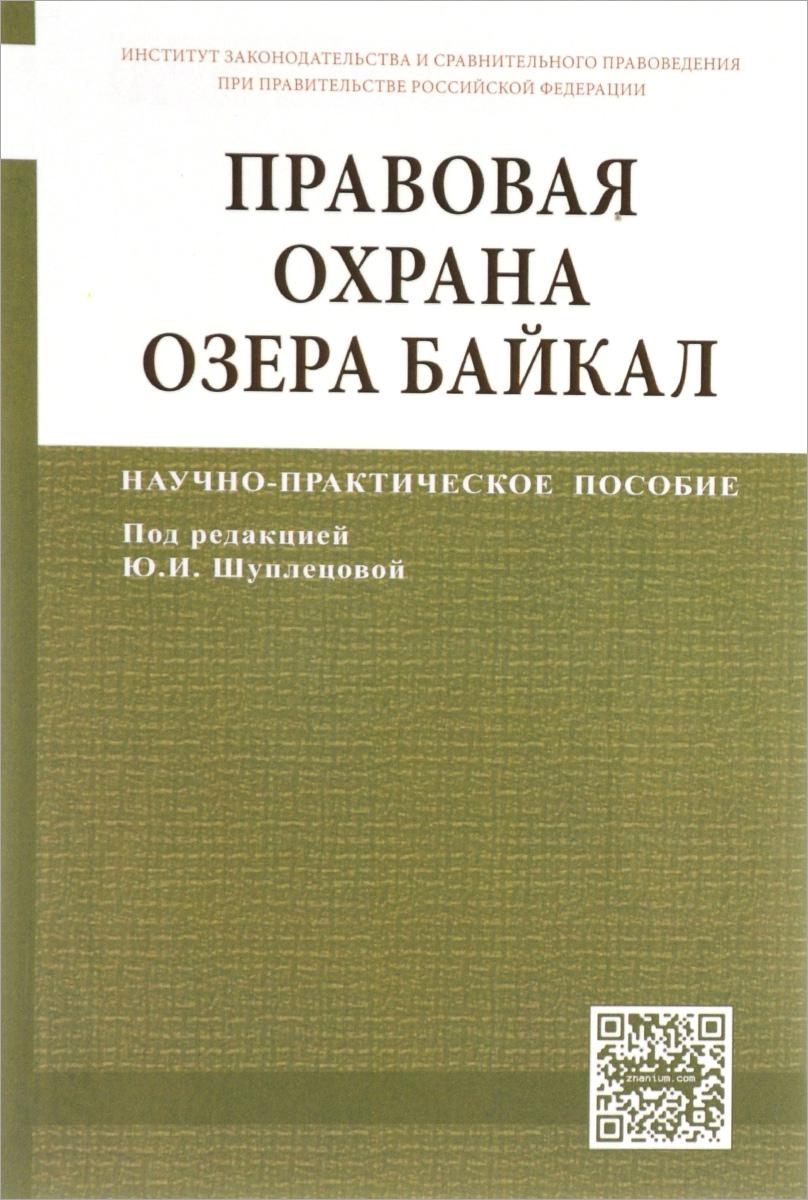 Правовая охрана озера Байкал. Научно-практическое пособие ( 978-5-16-012000-3, 978-5-7205-1136-4 )