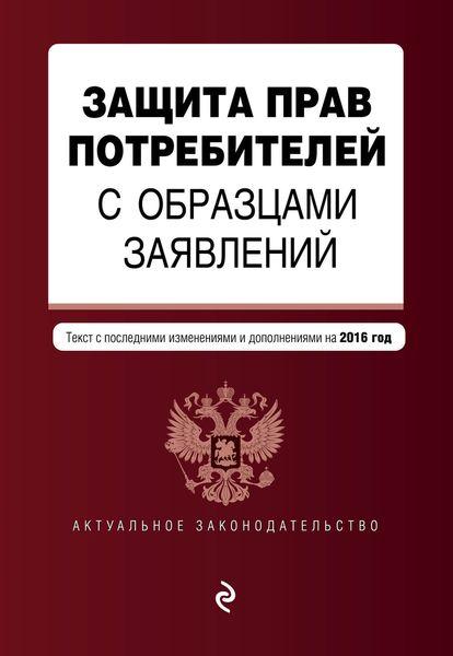 Защита прав потребителей с образцами заявлений: с посл. изменениями и дополнениями на 2016 г. ( 978-5-699-90547-8 )