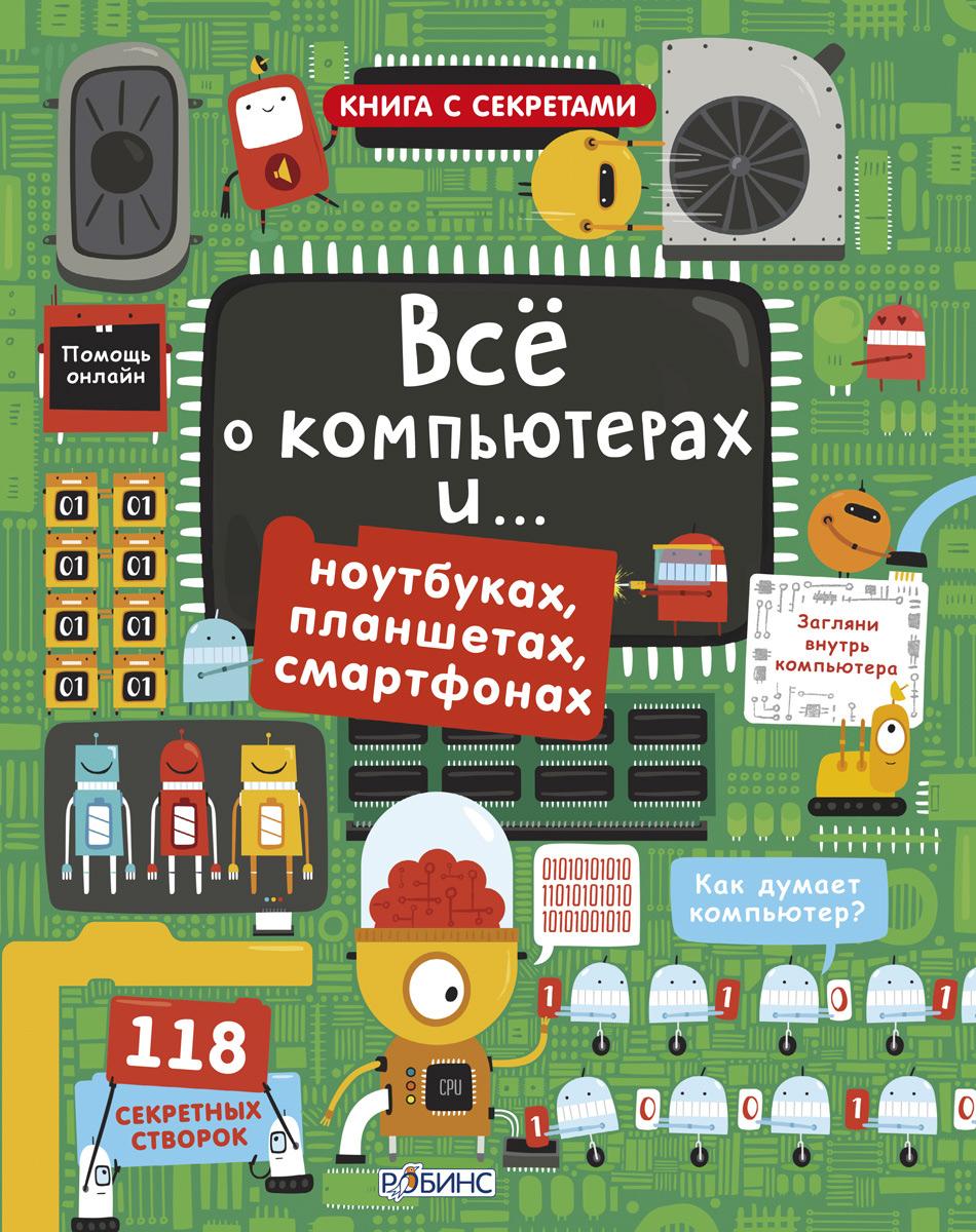 Все о компьютерах… и ноутбуках, планшетах, смартфонах12296407Под более чем 100 секретными створочками прячутся интересные особенности, неожиданные факты. Приоткройте для себя мир компьютеров: от принципов их работы и комплектующих устройств до машинного кода и языков программирования. А также в книге вы найдете информацию о самых важных электронных устройствах, встречающихся в жизни ребенка: ноутбуках, планшетах, смартфонах и др. В чем особенность книги: Яркие, крупные иллюстрации Много-много-много волшебных створочек Интересные факты и сведения, а так же энциклопедические знания о мире электронных устройств Что найдем внутри: 118 секретных створок Кодирование Внутри компьютера Программирование Интернет История компьютера Ноутбуки, планшеты, смартфоны Важно знать родителям: Книга предназначена для детей от 6 лет