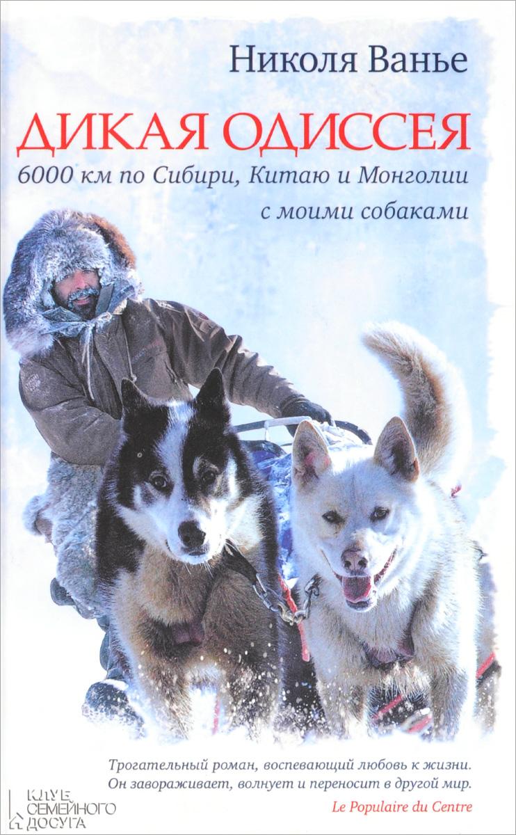 Дикая одиссея. 6 000 километров по Сибири, Китаю и Монголии с моими собаками