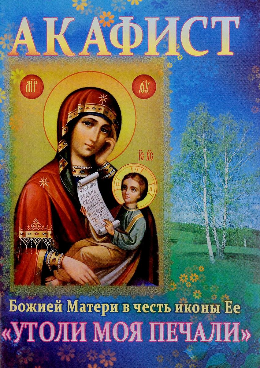 Акафист Божией Матери в честь иконы Ее Утоли моя печали