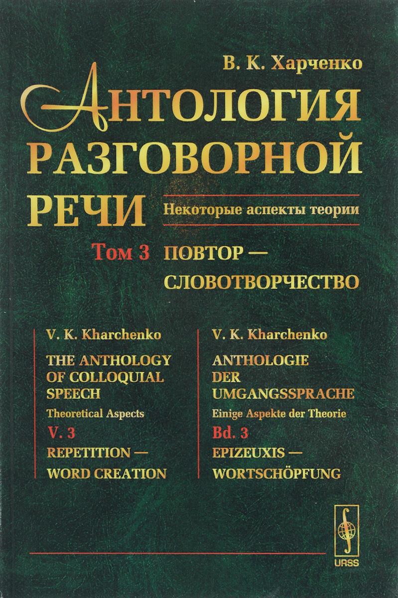 Антология разговорной речи. Некоторые аспекты теории. В 5 томах. Том 3. Повтор - Словотворчество