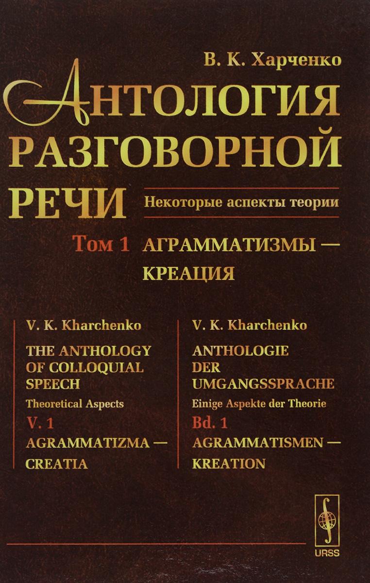 Антология разговорной речи. Некоторые аспекты теории. В 5 томах. Том 1. Аграмматизмы - Креация