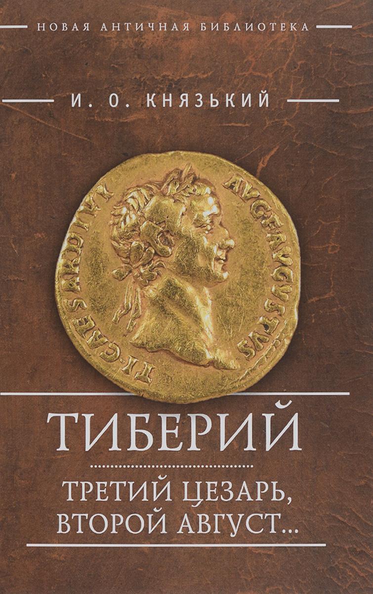 Тиберий. Третий Цезарь, второй Август...