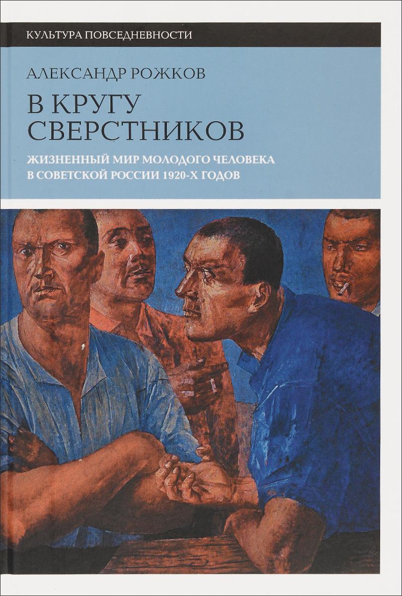 В кругу сверстников. Жизненный мир молодого человека в Советской России 1920-х годов