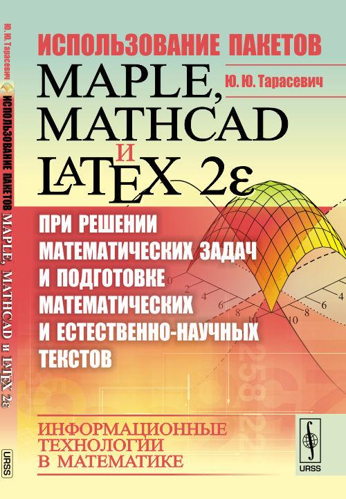Использование пакетов Maple, Mathcad и LATEX 2E при решении математических задач и подготовке математических и естественно-научных текстов. Информационные технологии в математике