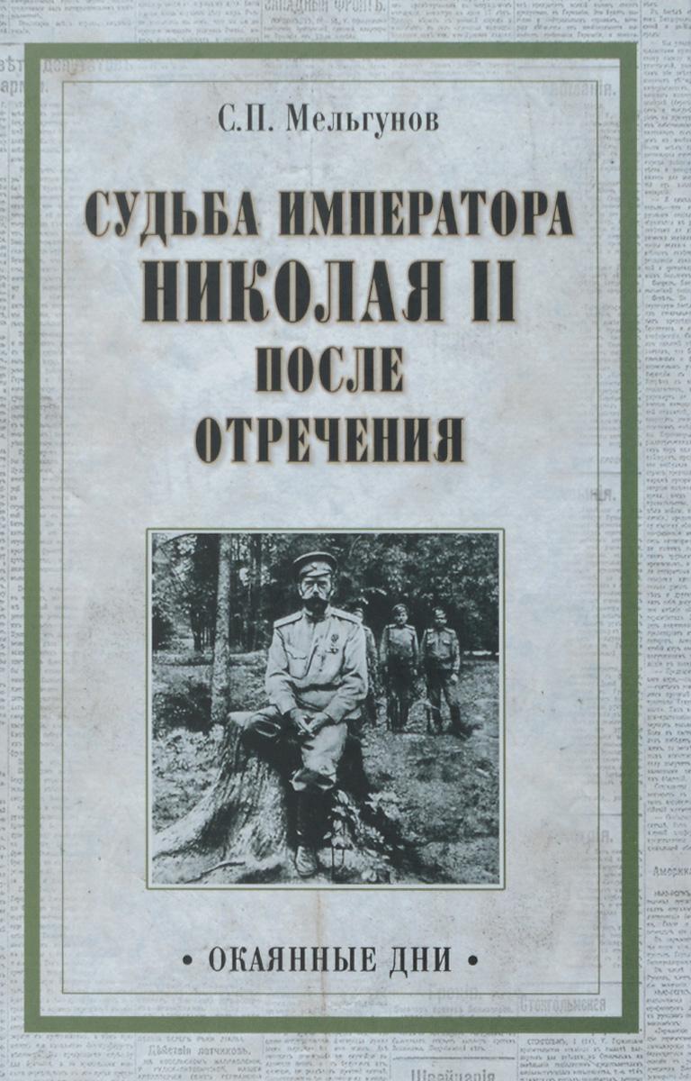 Мельгунов С.П. Судьба императора Николая II после отречения мельгунов с мартовские дни 1917 года
