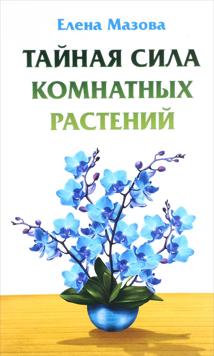 Елена Мазова Тайная сила комнатных растений